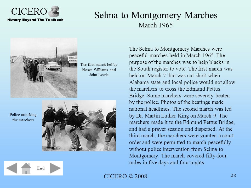 CICERO © 2008 28 Selma to Montgomery Marches March 1965 The Selma to Montgomery Marches were peaceful marches held in March 1965. The purpose of the m