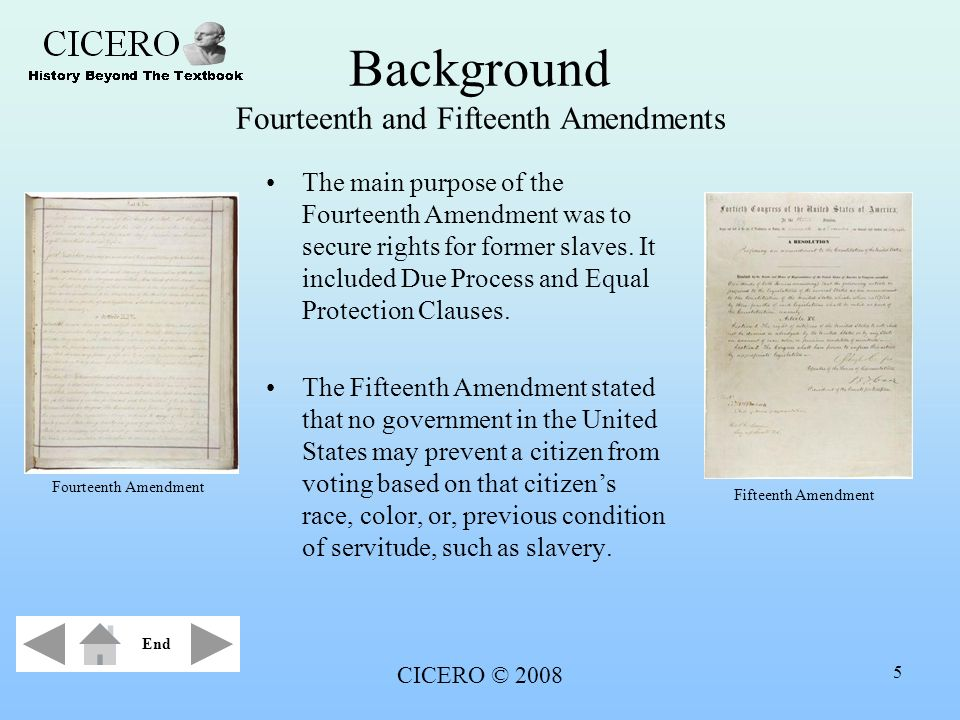 CICERO © 2008 5 Background Fourteenth and Fifteenth Amendments The main purpose of the Fourteenth Amendment was to secure rights for former slaves. It