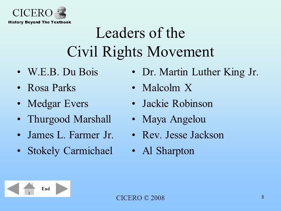CICERO © 2008 8 Leaders of the Civil Rights Movement W.E.B. Du Bois Rosa Parks Medgar Evers Thurgood Marshall James L. Farmer Jr. Stokely Carmichael D