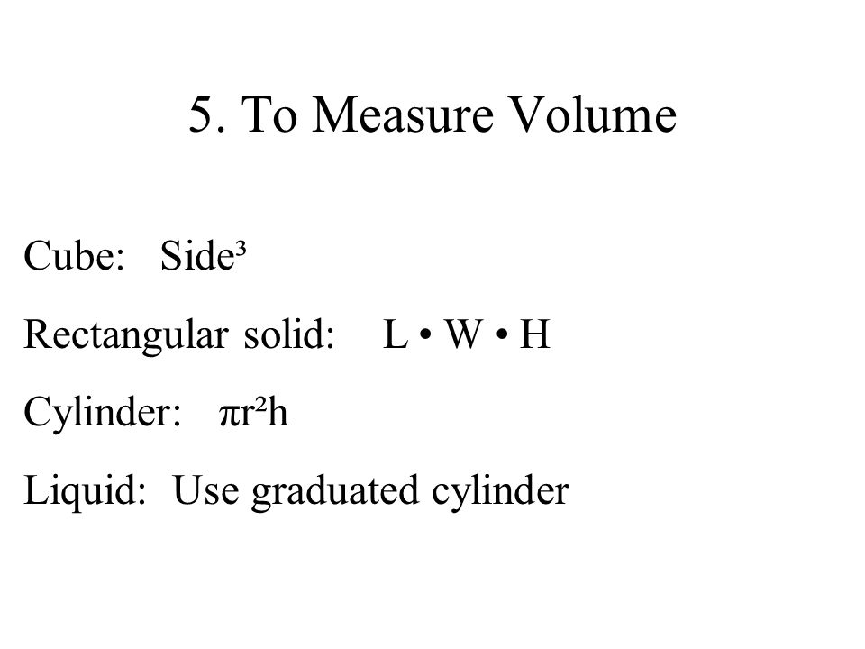 5. To Measure Volume Cube: Side³ Rectangular solid: L W H Cylinder: πr²h Liquid: Use graduated cylinder
