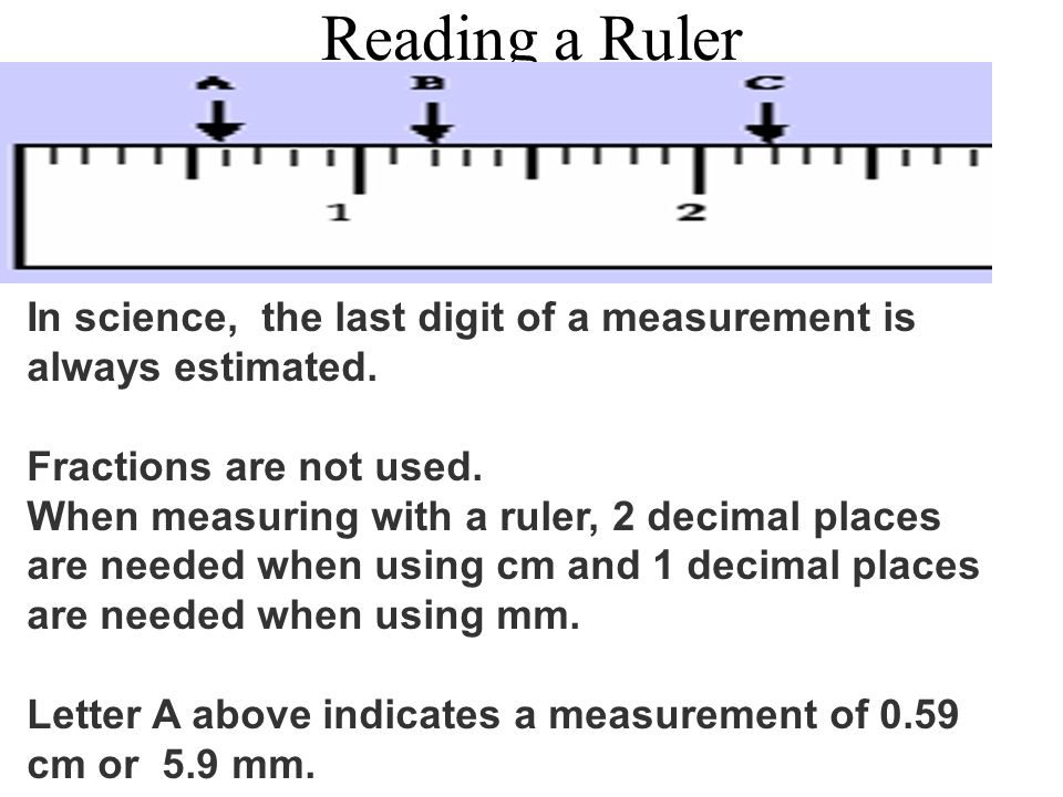 Reading a Ruler In science, the last digit of a measurement is always estimated. Fractions are not used. When measuring with a ruler, 2 decimal places