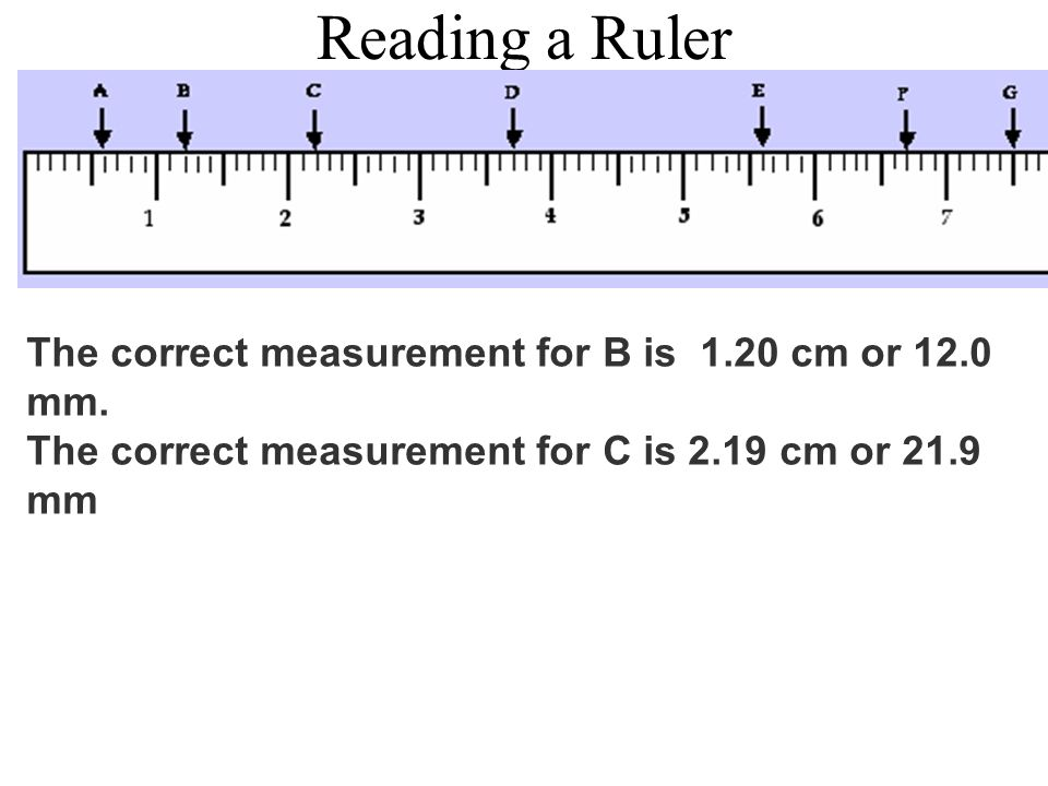 Reading a Ruler The correct measurement for B is 1.20 cm or 12.0 mm. The correct measurement for C is 2.19 cm or 21.9 mm