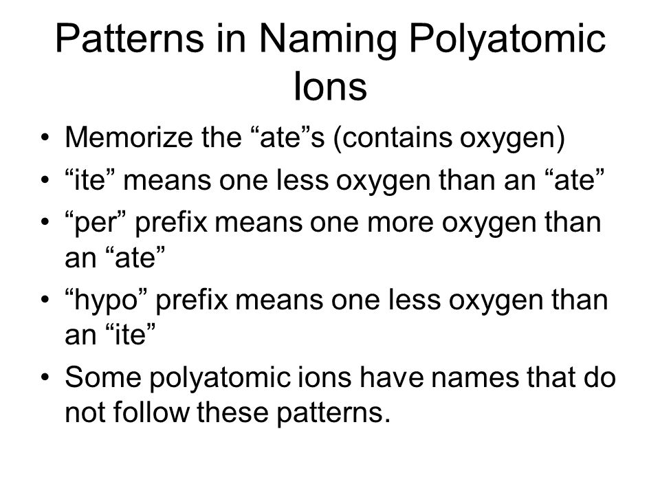 Patterns in Naming Polyatomic Ions Memorize the ates (contains oxygen) ite means one less oxygen than an ate per prefix means one more oxygen than an