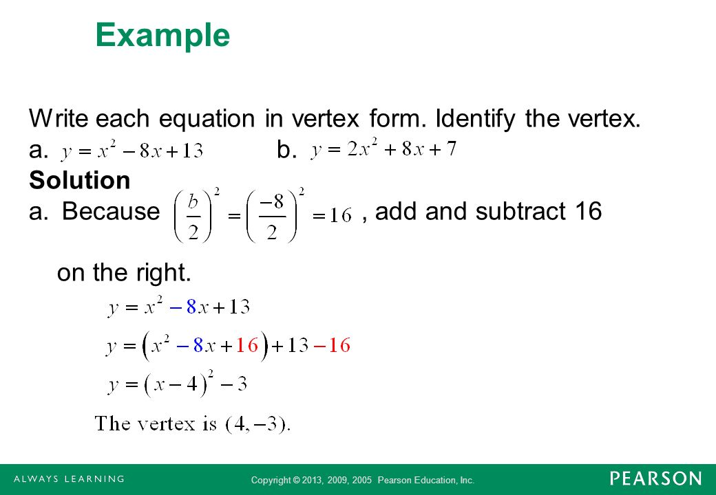 Copyright © 2013, 2009, 2005 Pearson Education, Inc. Example Write each equation in vertex form. Identify the vertex. a.b. Solution a.Because, add and