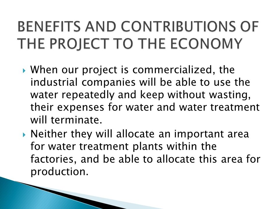 When our project is commercialized, the industrial companies will be able to use the water repeatedly and keep without wasting, their expenses for wat