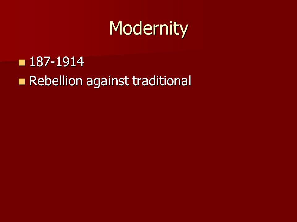 Modernity 187-1914 187-1914 Rebellion against traditional Rebellion against traditional