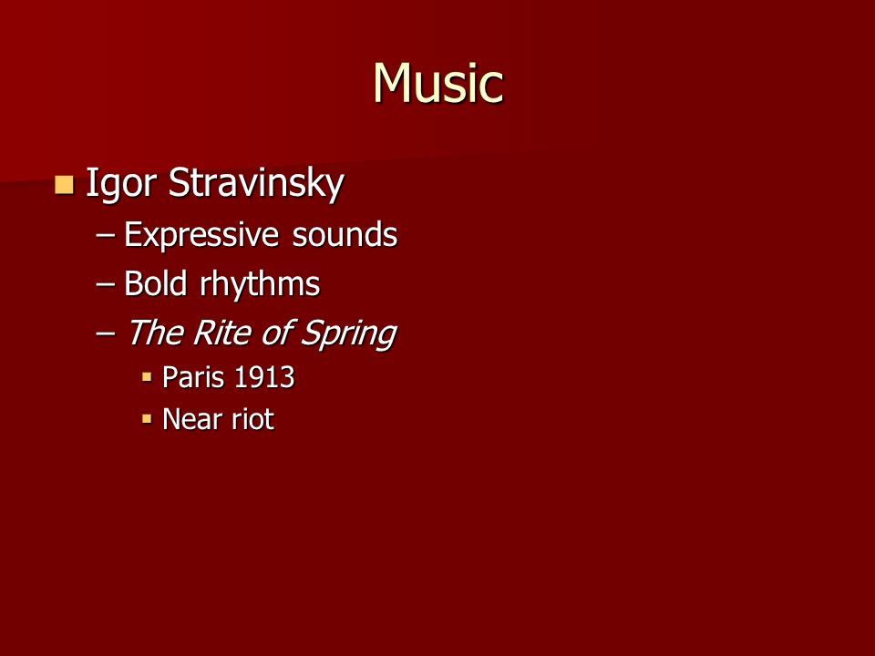 Music Igor Stravinsky Igor Stravinsky –Expressive sounds –Bold rhythms –The Rite of Spring Paris 1913 Paris 1913 Near riot Near riot
