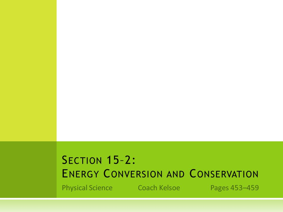 Physical Science Coach Kelsoe Pages 453–459 S ECTION 15–2: E NERGY C ONVERSION AND C ONSERVATION