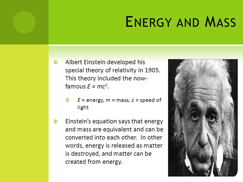 E NERGY AND M ASS Albert Einstein developed his special theory of relativity in 1905. This theory included the now- famous E = mc 2. E = energy, m = m