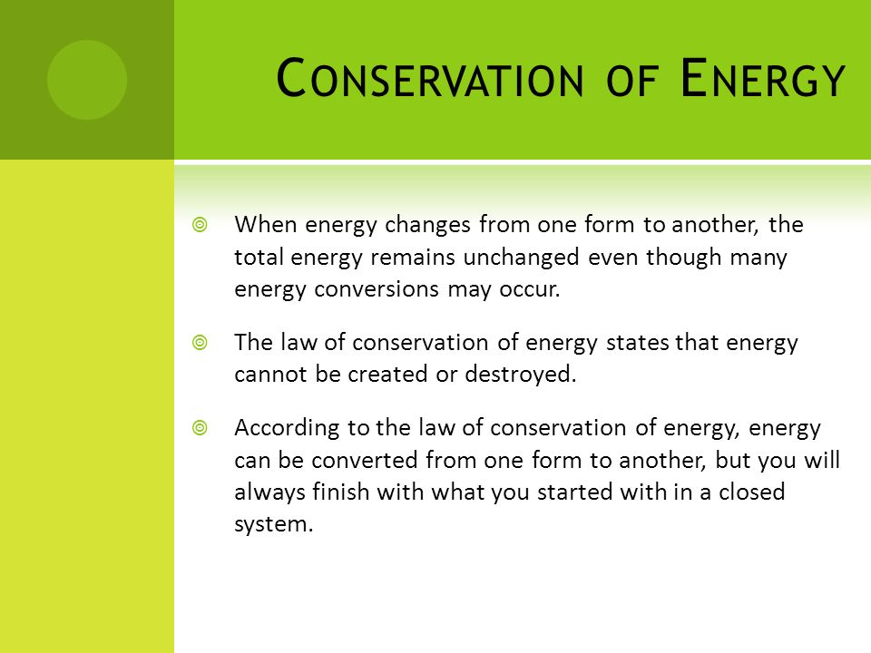 C ONSERVATION OF E NERGY When energy changes from one form to another, the total energy remains unchanged even though many energy conversions may occu