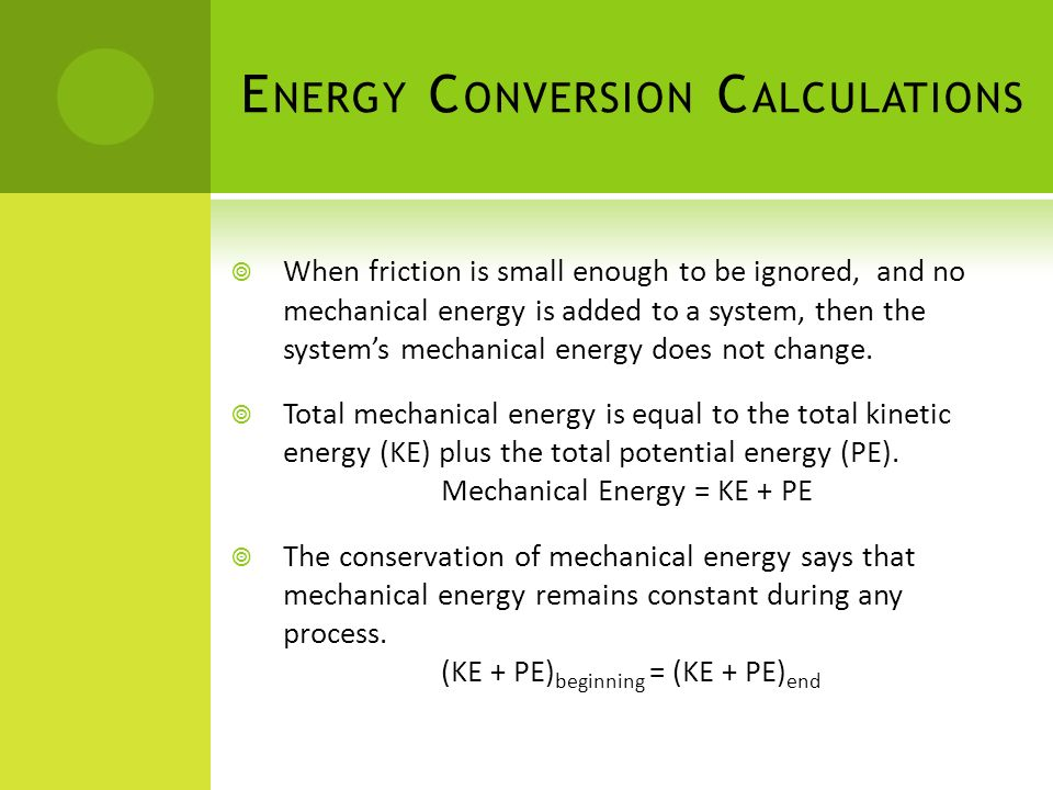 E NERGY C ONVERSION C ALCULATIONS When friction is small enough to be ignored, and no mechanical energy is added to a system, then the systems mechani