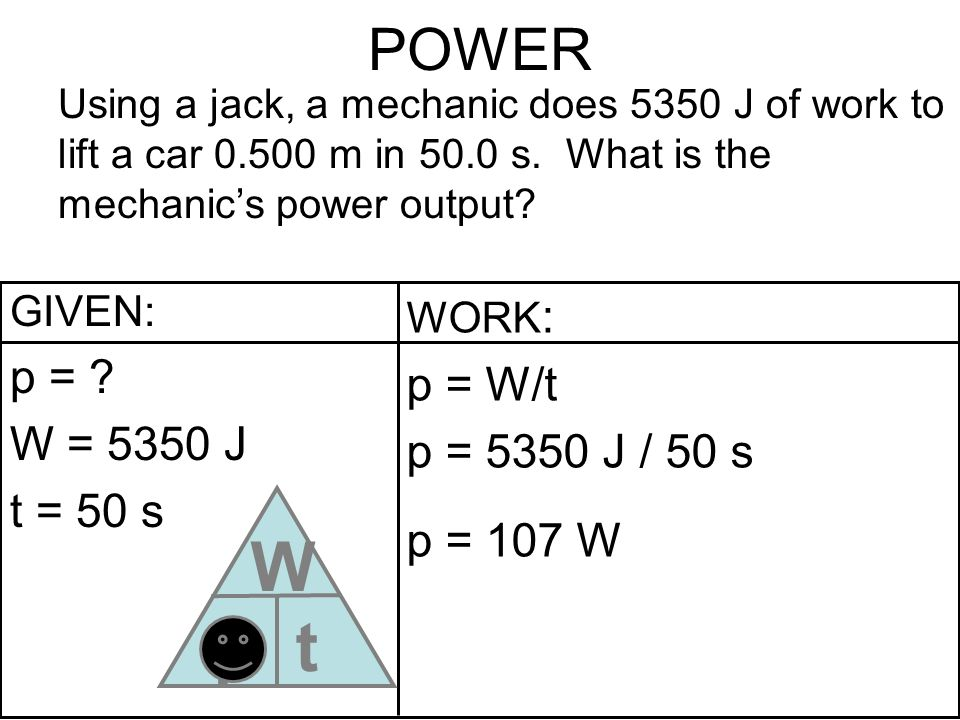 POWER Using a jack, a mechanic does 5350 J of work to lift a car 0.500 m in 50.0 s. What is the mechanics power output? GIVEN: p = ? W = 5350 J t = 50