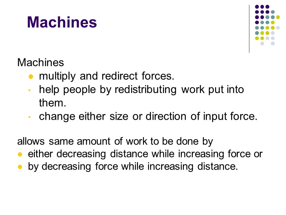 Machines multiply and redirect forces. help people by redistributing work put into them. change either size or direction of input force. allows same a