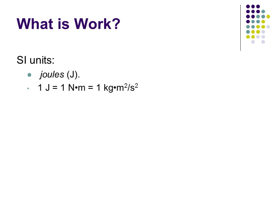 What is Work? SI units: joules (J). 1 J = 1 Nm = 1 kgm 2 /s 2 Chapter 12