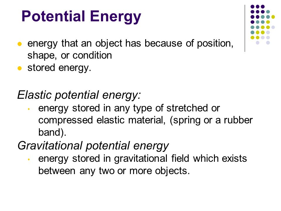 Potential Energy energy that an object has because of position, shape, or condition stored energy. Elastic potential energy: energy stored in any type