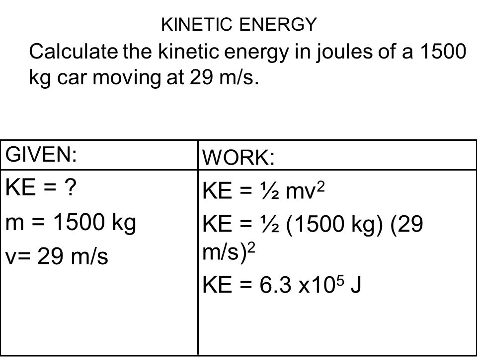 KINETIC ENERGY Calculate the kinetic energy in joules of a 1500 kg car moving at 29 m/s. GIVEN: KE = ? m = 1500 kg v= 29 m/s WORK : KE = ½ mv 2 KE = ½