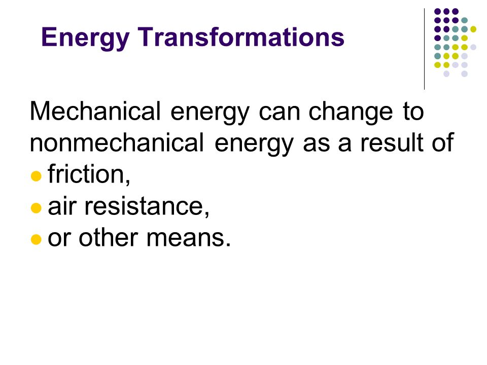 Energy Transformations Mechanical energy can change to nonmechanical energy as a result of friction, air resistance, or other means.