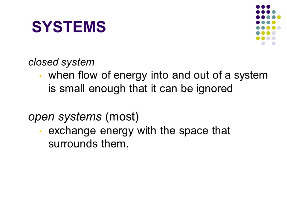 SYSTEMS closed system when flow of energy into and out of a system is small enough that it can be ignored open systems (most) exchange energy with the