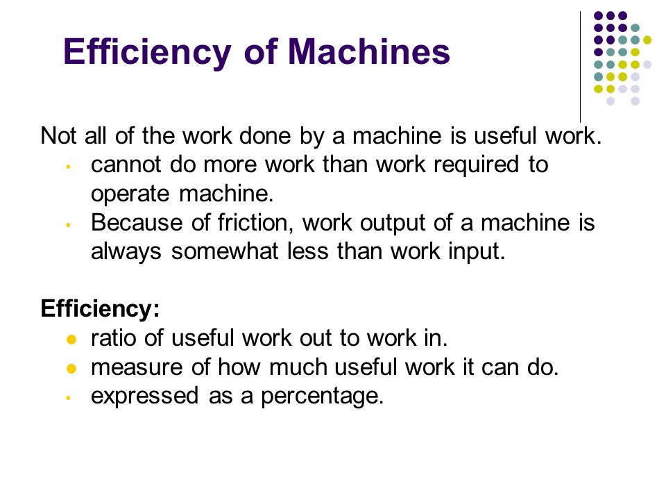 Efficiency of Machines Not all of the work done by a machine is useful work. cannot do more work than work required to operate machine. Because of fri