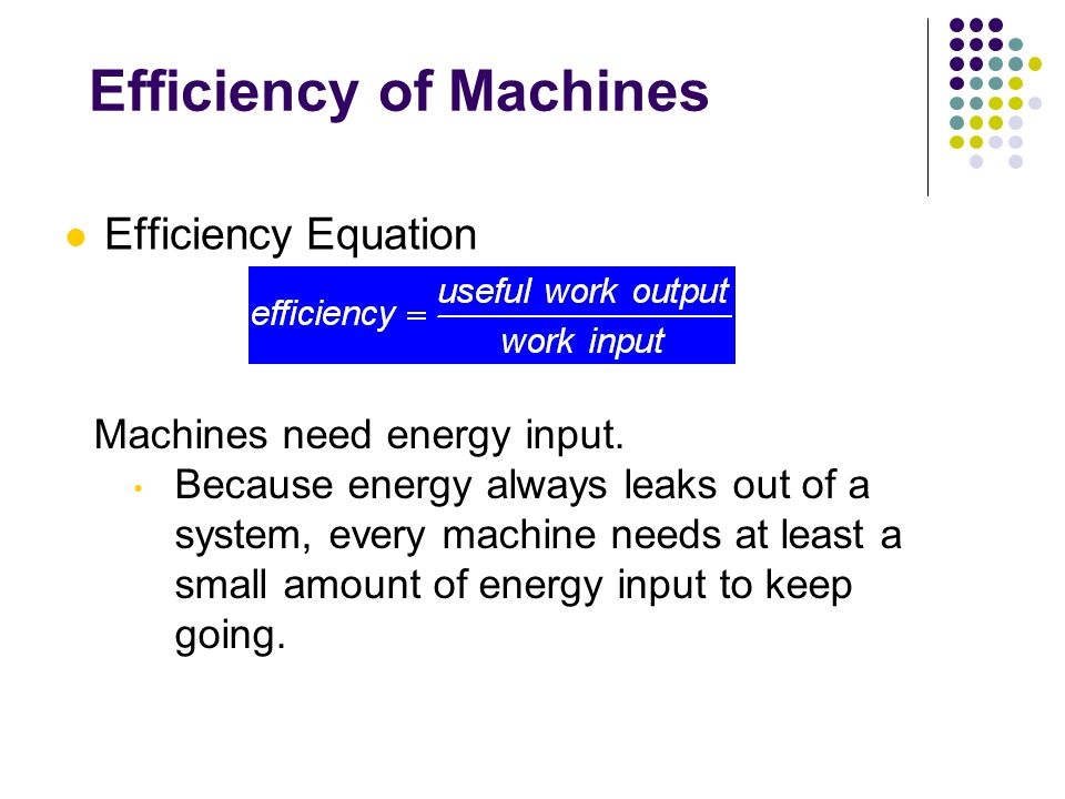 Efficiency of Machines Efficiency Equation Machines need energy input. Because energy always leaks out of a system, every machine needs at least a sma