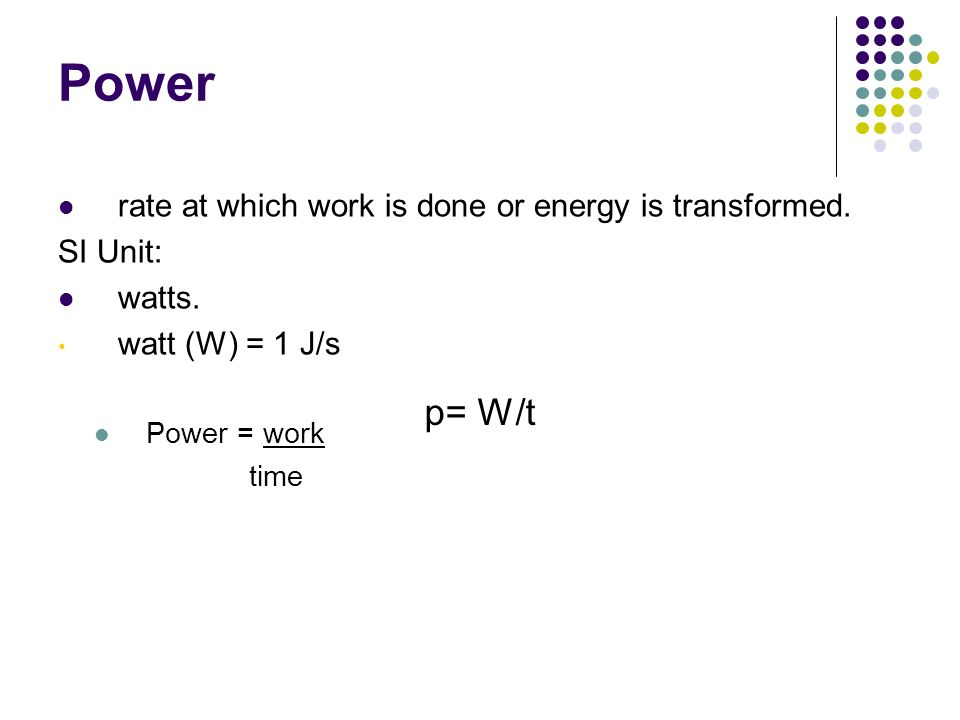 Power rate at which work is done or energy is transformed. SI Unit: watts. watt (W) = 1 J/s Power = work time Chapter 12 p= W/t