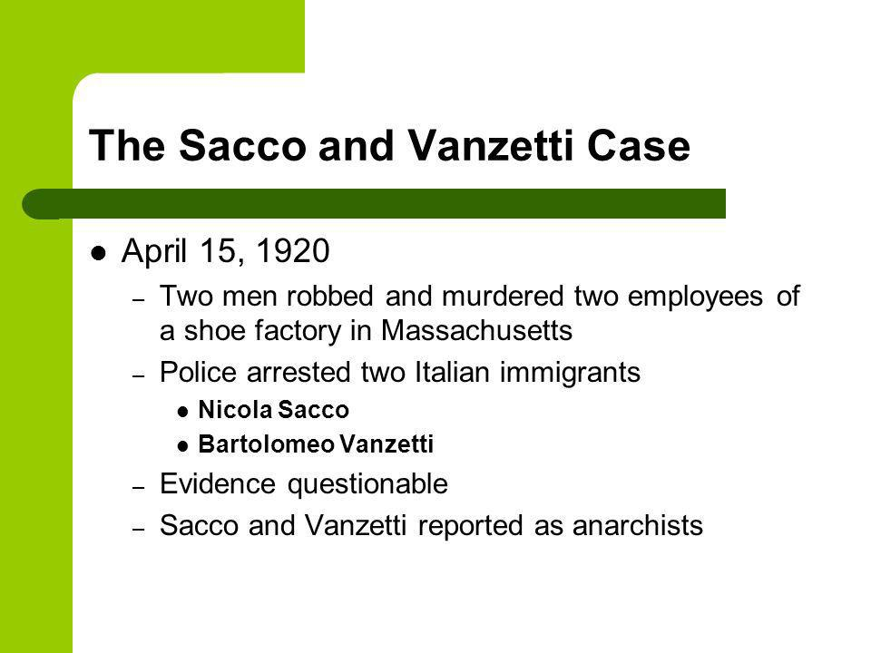 The Sacco and Vanzetti Case April 15, 1920 – Two men robbed and murdered two employees of a shoe factory in Massachusetts – Police arrested two Italian immigrants Nicola Sacco Bartolomeo Vanzetti – Evidence questionable – Sacco and Vanzetti reported as anarchists