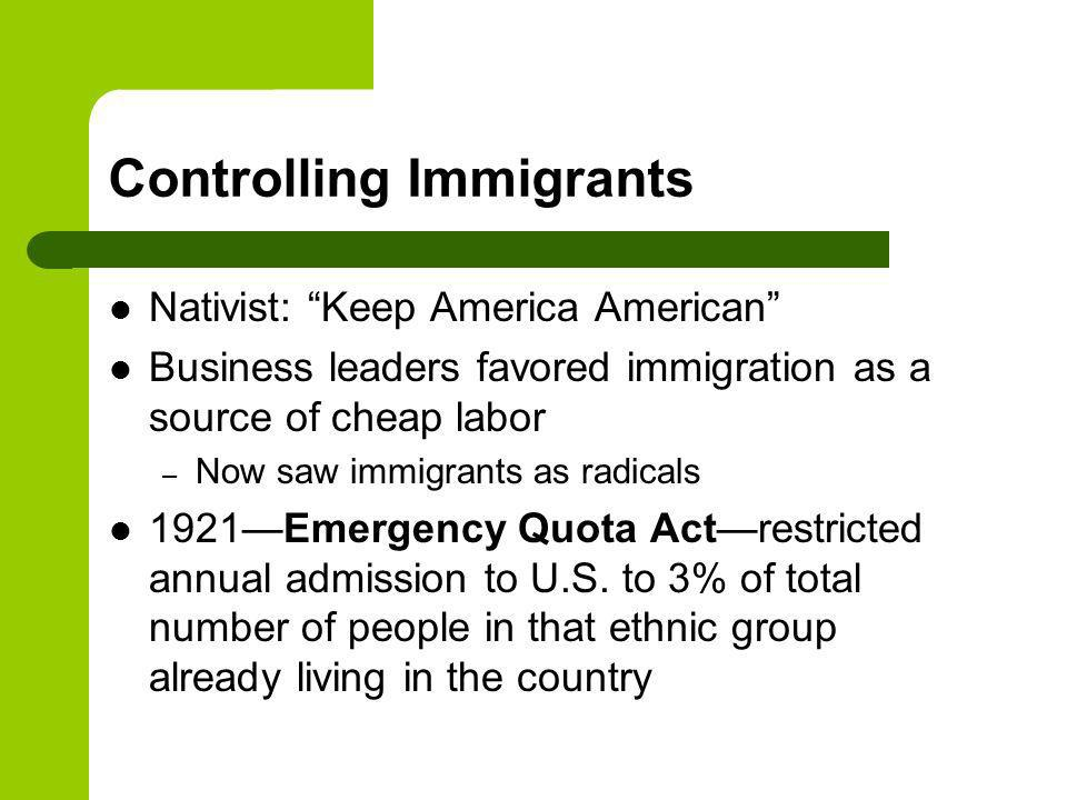 Controlling Immigrants Nativist: Keep America American Business leaders favored immigration as a source of cheap labor – Now saw immigrants as radicals 1921Emergency Quota Actrestricted annual admission to U.S.