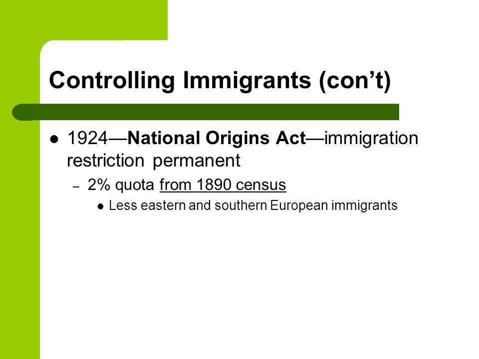 Controlling Immigrants (cont) 1924National Origins Actimmigration restriction permanent – 2% quota from 1890 census Less eastern and southern European immigrants