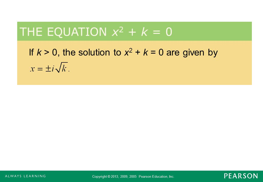 Copyright © 2013, 2009, 2005 Pearson Education, Inc. If k > 0, the solution to x 2 + k = 0 are given by THE EQUATION x 2 + k = 0
