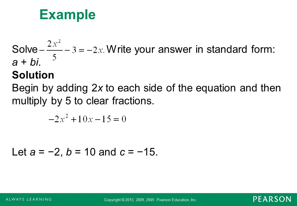 Copyright © 2013, 2009, 2005 Pearson Education, Inc. Example Solve Write your answer in standard form: a + bi. Solution Begin by adding 2x to each sid