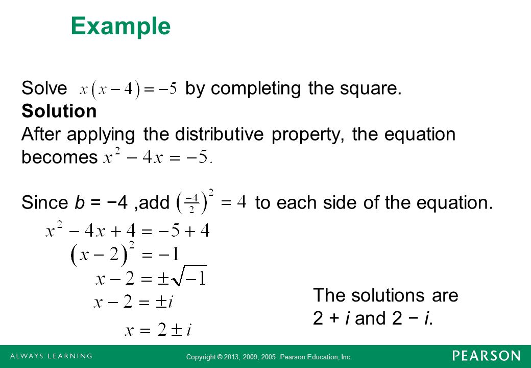 Copyright © 2013, 2009, 2005 Pearson Education, Inc. Example Solve by completing the square. Solution After applying the distributive property, the eq
