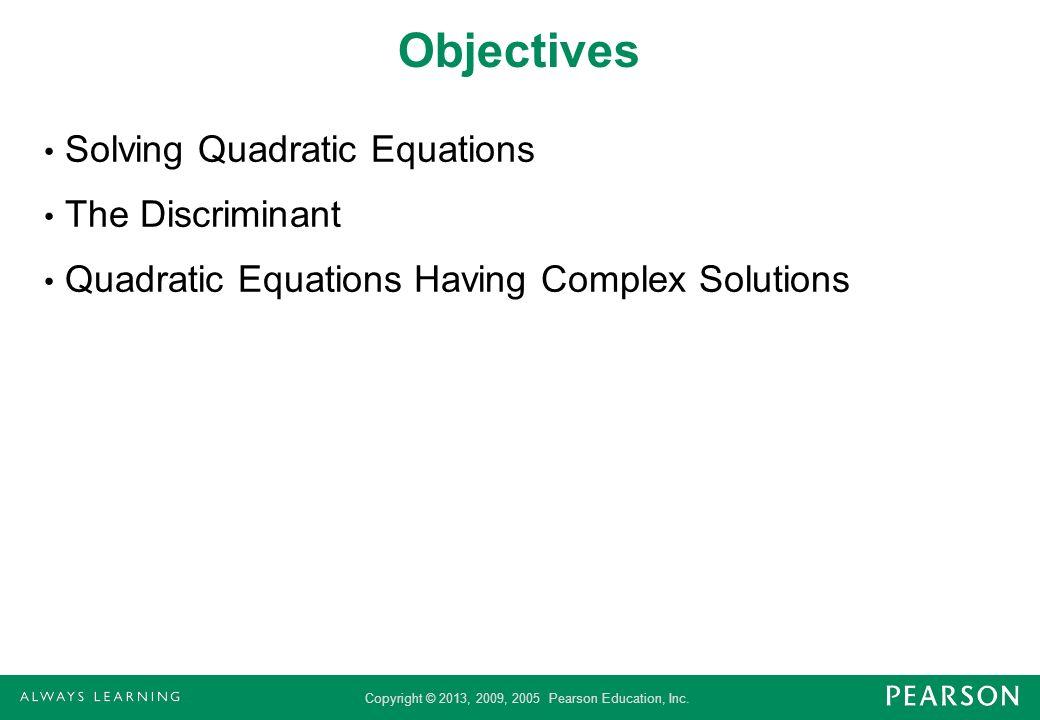 Copyright © 2013, 2009, 2005 Pearson Education, Inc. Objectives Solving Quadratic Equations The Discriminant Quadratic Equations Having Complex Soluti