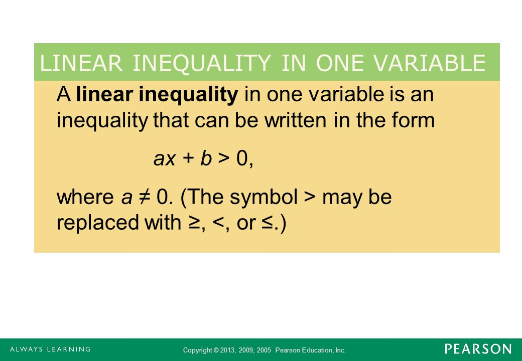Copyright © 2013, 2009, 2005 Pearson Education, Inc. A linear inequality in one variable is an inequality that can be written in the form ax + b > 0,