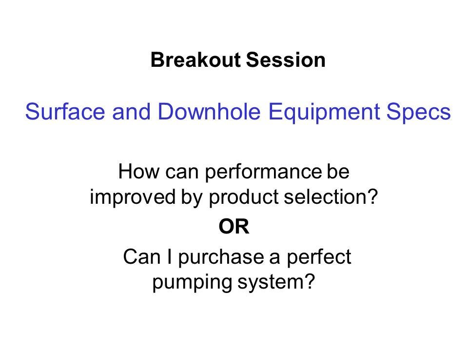 Breakout Session Surface and Downhole Equipment Specs How can performance be improved by product selection.