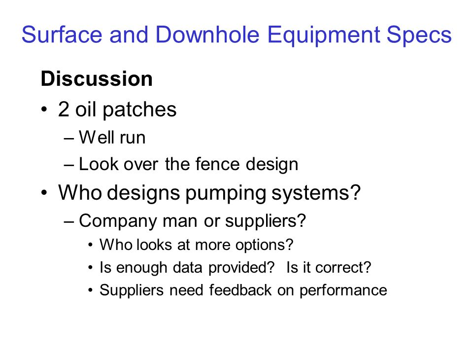 Surface and Downhole Equipment Specs Discussion 2 oil patches –Well run –Look over the fence design Who designs pumping systems? –Company man or suppl