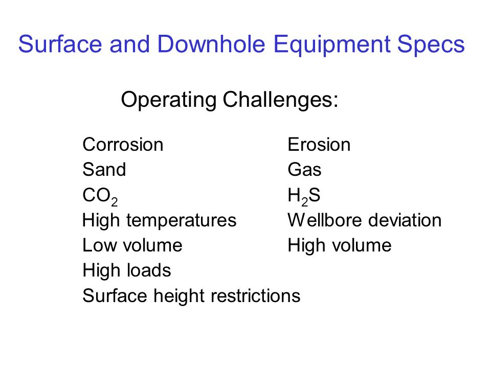 Surface and Downhole Equipment Specs Operating Challenges: CorrosionErosion SandGas CO 2 H 2 S High temperaturesWellbore deviation Low volumeHigh volume High loads Surface height restrictions