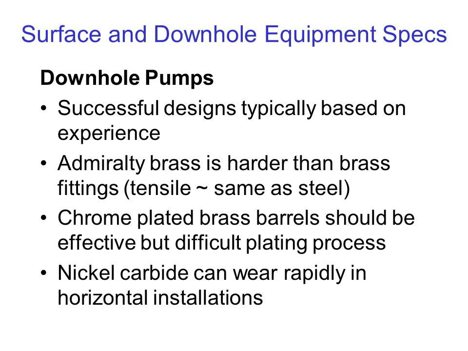 Surface and Downhole Equipment Specs Downhole Pumps Successful designs typically based on experience Admiralty brass is harder than brass fittings (tensile ~ same as steel) Chrome plated brass barrels should be effective but difficult plating process Nickel carbide can wear rapidly in horizontal installations