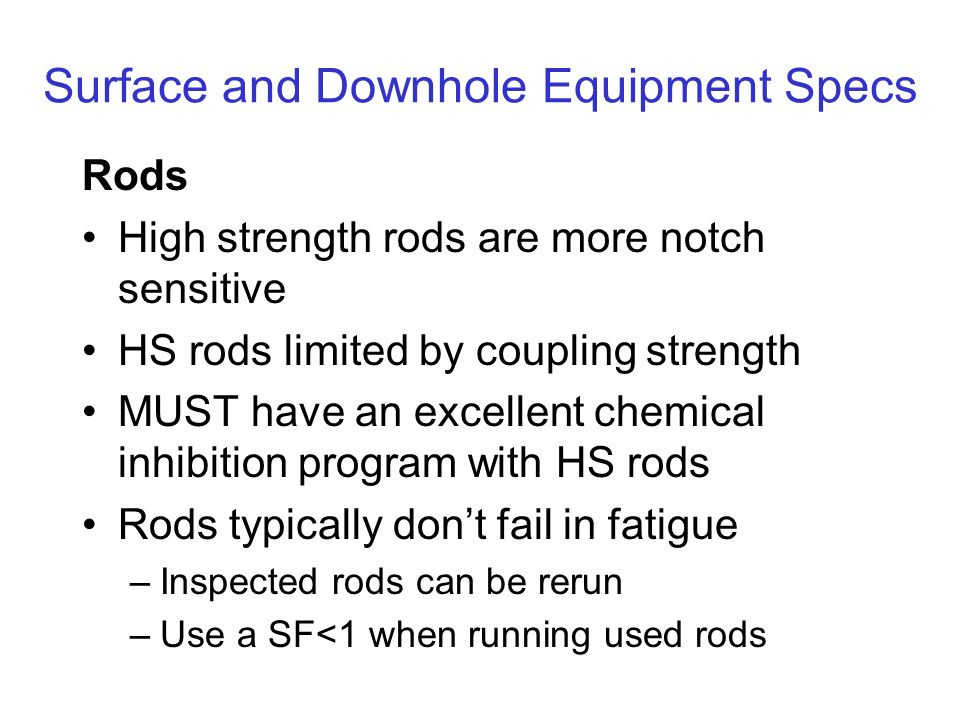 Surface and Downhole Equipment Specs Rods High strength rods are more notch sensitive HS rods limited by coupling strength MUST have an excellent chemical inhibition program with HS rods Rods typically dont fail in fatigue –Inspected rods can be rerun –Use a SF<1 when running used rods