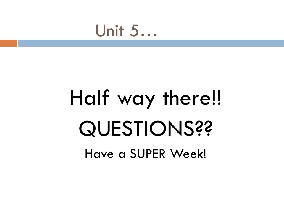 Unit 5… Half way there!! QUESTIONS Have a SUPER Week!