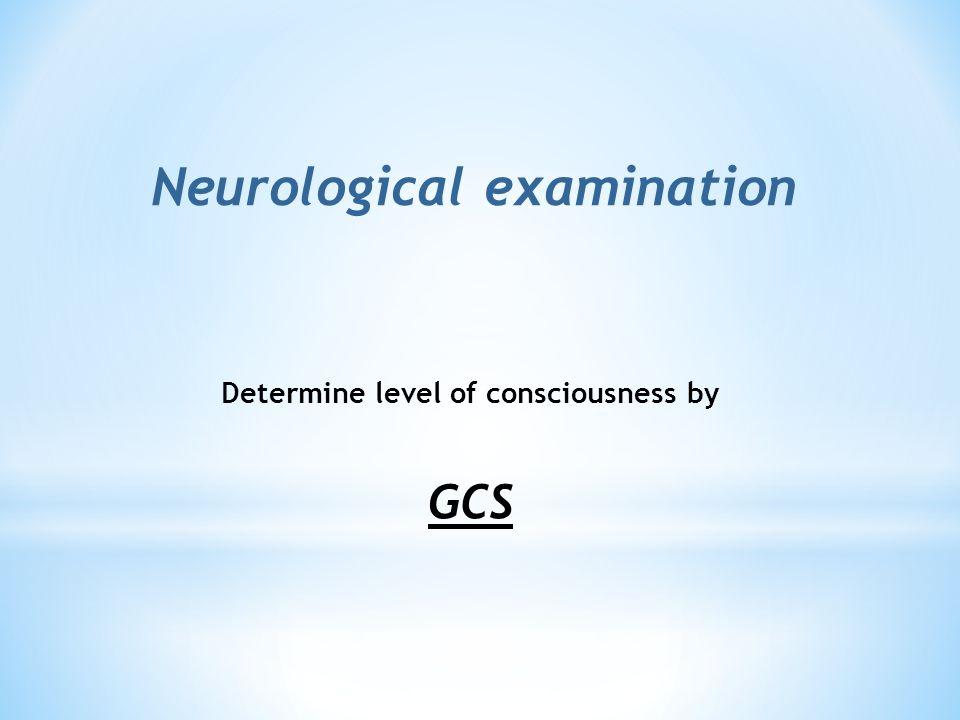 Neurological examination Determine level of consciousness by GCS