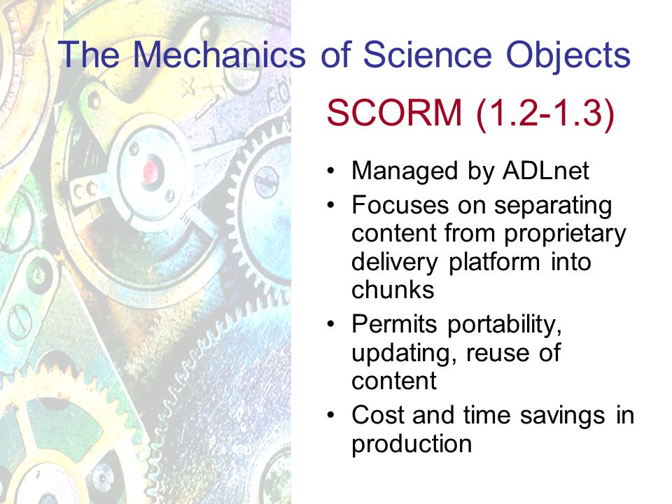 Managed by ADLnet Focuses on separating content from proprietary delivery platform into chunks Permits portability, updating, reuse of content Cost and time savings in production The Mechanics of Science Objects SCORM (1.2-1.3)