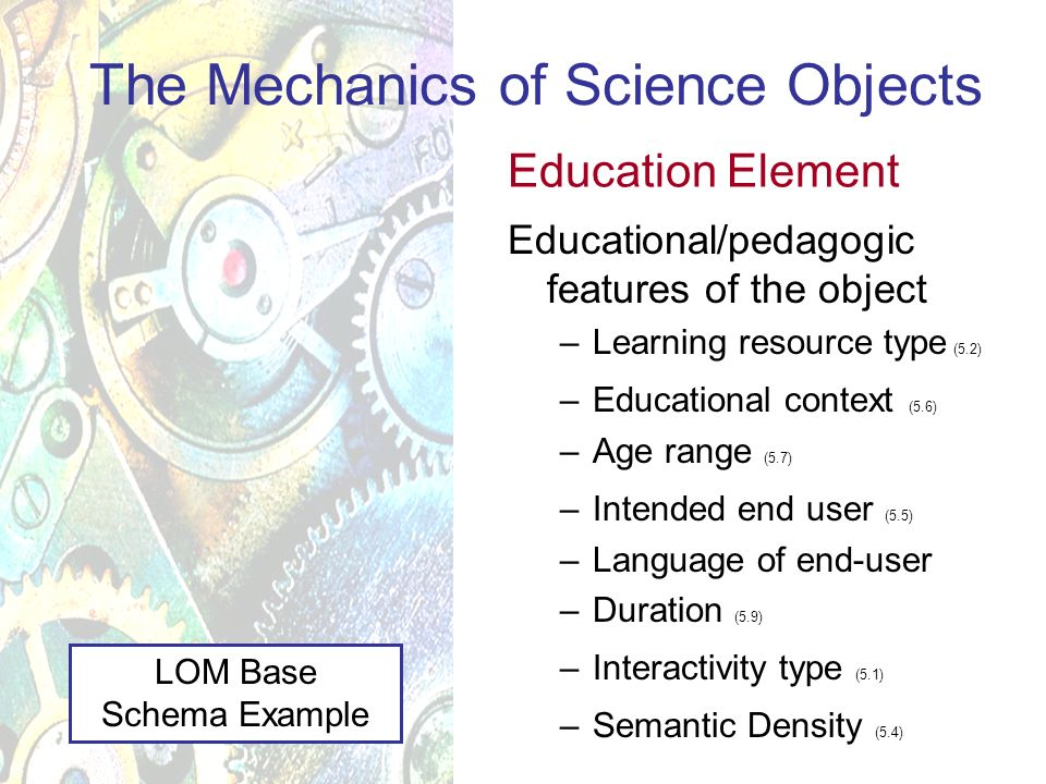Educational/pedagogic features of the object –Learning resource type (5.2) –Educational context (5.6) –Age range (5.7) –Intended end user (5.5) –Language of end-user –Duration (5.9) –Interactivity type (5.1) –Semantic Density (5.4) The Mechanics of Science Objects Education Element LOM Base Schema Example
