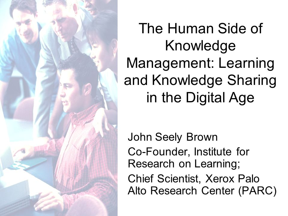 John Seely Brown Co-Founder, Institute for Research on Learning; Chief Scientist, Xerox Palo Alto Research Center (PARC) The Human Side of Knowledge Management: Learning and Knowledge Sharing in the Digital Age