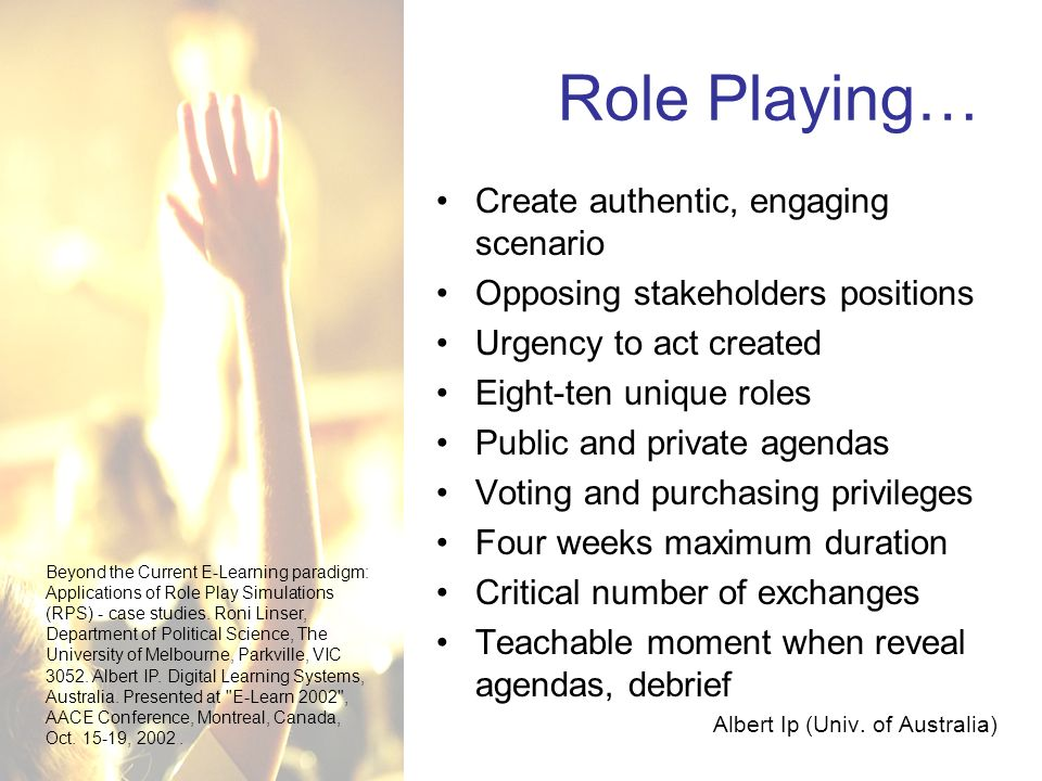 Role Playing… Create authentic, engaging scenario Opposing stakeholders positions Urgency to act created Eight-ten unique roles Public and private agendas Voting and purchasing privileges Four weeks maximum duration Critical number of exchanges Teachable moment when reveal agendas, debrief Albert Ip (Univ.