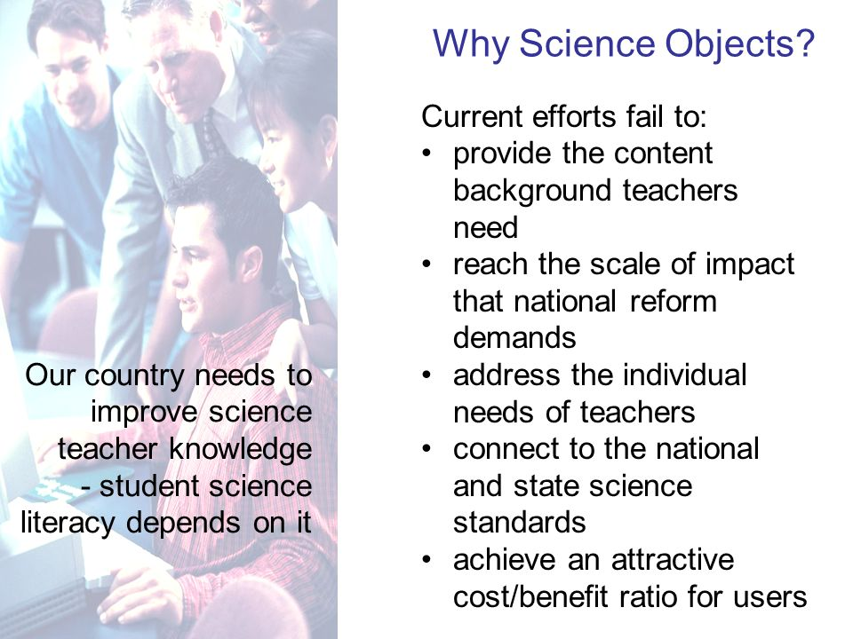 Our country needs to improve science teacher knowledge - student science literacy depends on it Current efforts fail to: provide the content background teachers need reach the scale of impact that national reform demands address the individual needs of teachers connect to the national and state science standards achieve an attractive cost/benefit ratio for users Why Science Objects