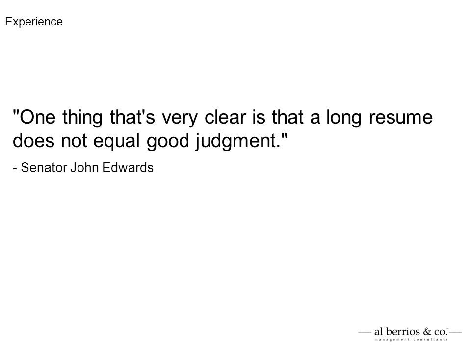 One thing that s very clear is that a long resume does not equal good judgment. - Senator John Edwards Experience