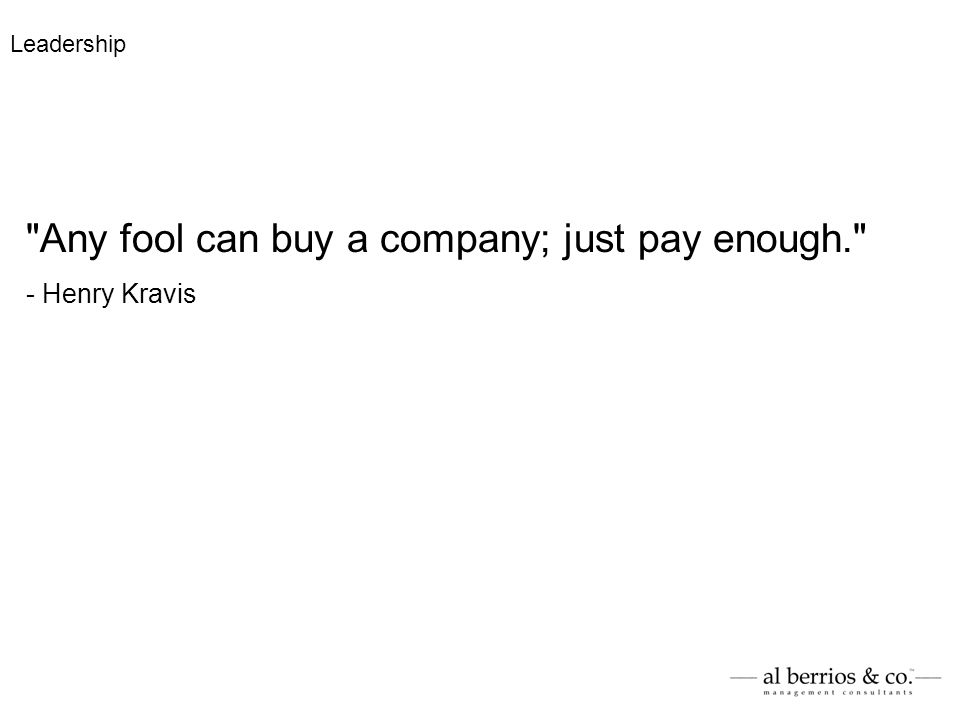 Any fool can buy a company; just pay enough. - Henry Kravis Leadership