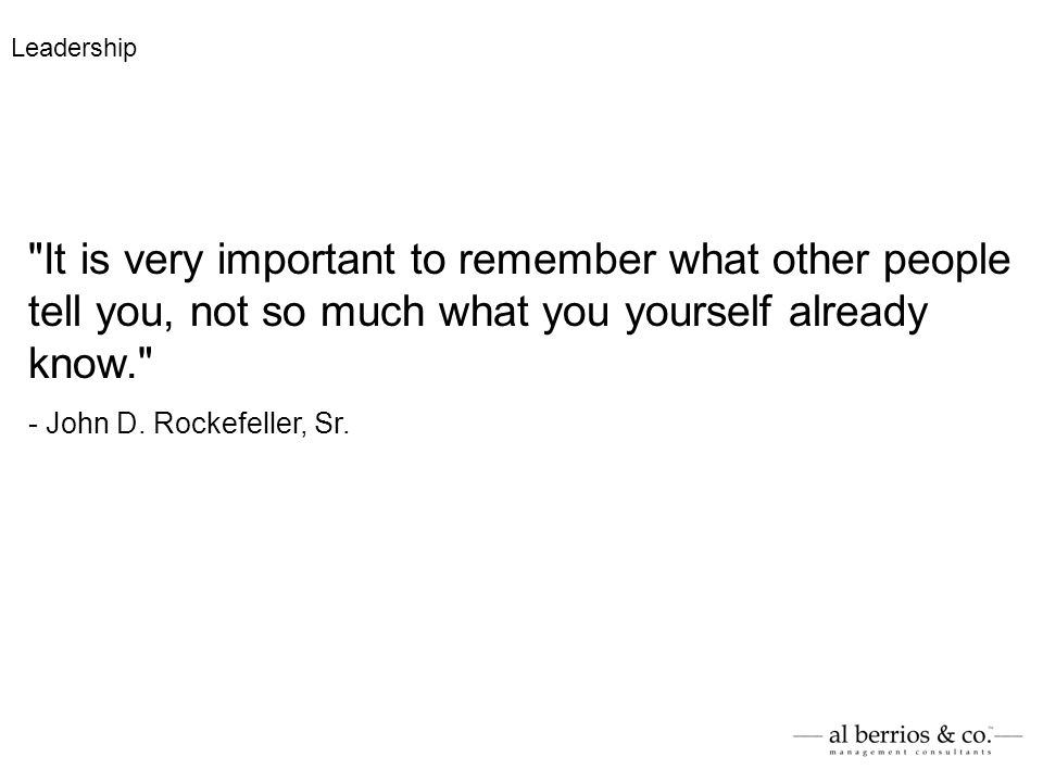 It is very important to remember what other people tell you, not so much what you yourself already know. - John D.