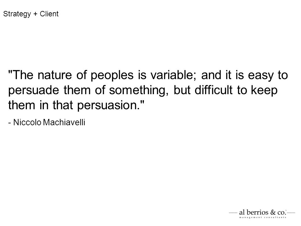The nature of peoples is variable; and it is easy to persuade them of something, but difficult to keep them in that persuasion. - Niccolo Machiavelli Strategy + Client
