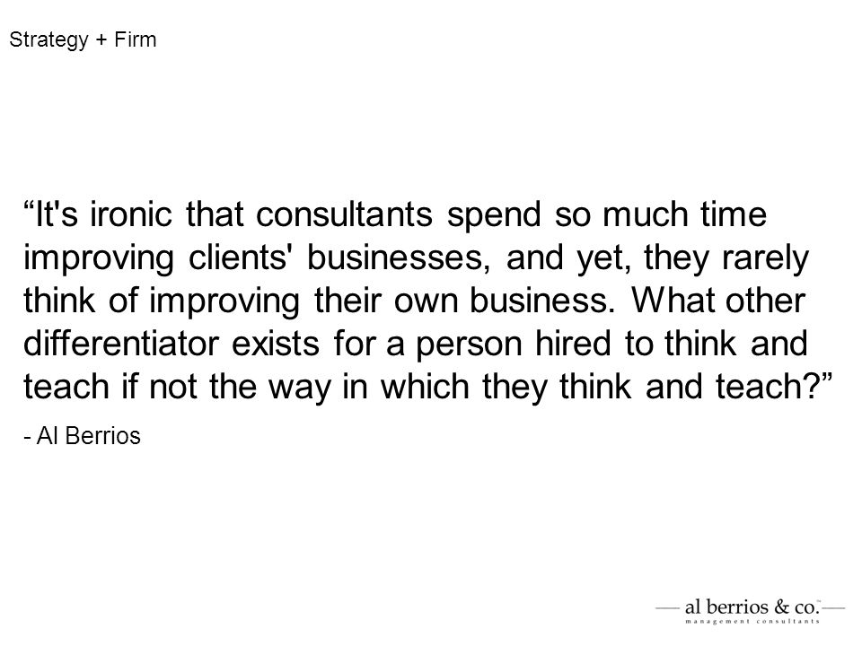 It's ironic that consultants spend so much time improving clients' businesses, and yet, they rarely think of improving their own business. What other